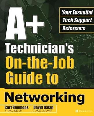 A+ Technician's On-the-Job Guide to Networking (Paperback, Ed): Curt Simmons, David Dalan