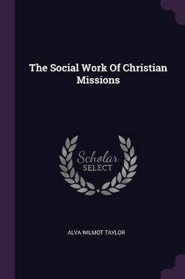 The Social Work of Christian Missions (Paperback): Alva Wilmot Taylor