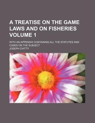 A Treatise on the Game Laws and on Fisheries Volume 1; With an Appendix Containing All the Statutes and Cases on the Subject...