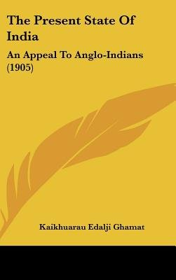 The Present State of India - An Appeal to Anglo-Indians (1905) (Hardcover): Kaikhuarau Edalji Ghamat