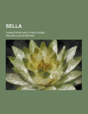 Sella; Thanatopsis and Other Poems (Paperback): William Cullen Bryant