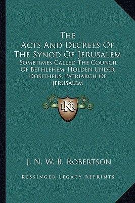 The Acts and Decrees of the Synod of Jerusalem - Sometimes Called the Council of Bethlehem, Holden Under Dositheus, Patriarch...