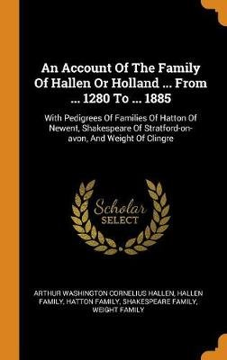 An Account Of The Family Of Hallen Or Holland ... From ... 1280 To ... 1885 - With Pedigrees Of Families Of Hatton Of Newent,...