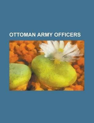 Ottoman Army Officers - 'Aziz 'Ali Al-Misri, Abdurrahman Nafiz Gurman, Ahmed Nihad, Ahmet Dervi, Ahmet Nuri Oztekin,...