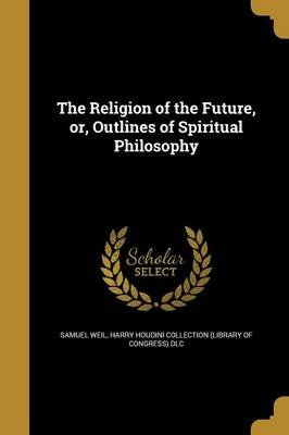The Religion of the Future, Or, Outlines of Spiritual Philosophy (Paperback): Samuel Weil