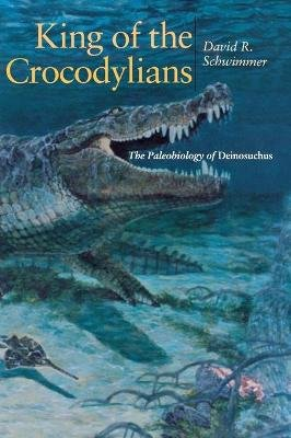 King of the Crocodylians - The Paleobiology of Deinosuchus (Book): David R. Schwimmer