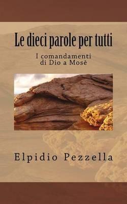 Le Dieci Parole Per Tutti - I Comandamenti Di Dio a Mose' (Italian, Paperback): Elpidio Pezzella