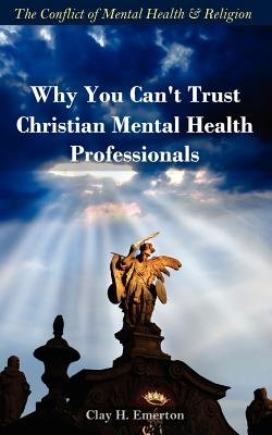 Why You Can't Trust Christian Mental Health Professionals (Paperback): Clay H. Emerton