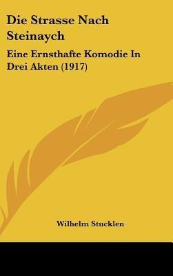 Die Strasse Nach Steinaych - Eine Ernsthafte Komodie in Drei Akten (1917) (English, German, Hardcover): Wilhelm Stucklen