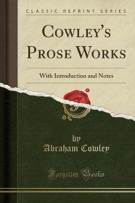 Cowley's Prose Works - With Introduction and Notes (Classic Reprint) (Paperback): Abraham Cowley