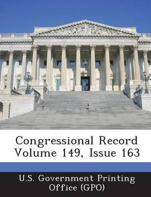 Congressional Record Volume 149, Issue 163 (Paperback): U. S. Government Printing Office (Gpo)