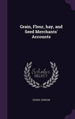 Grain, Flour, Hay, and Seed Merchants' Accounts (Hardcover): George Johnson