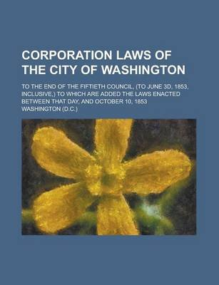 Corporation Laws of the City of Washington; To the End of the Fiftieth Council, (to June 3D, 1853, Inclusive, ) to Which Are...