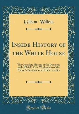 Inside History of the White House - The Complete History of the Domestic and Official Life in Washington of the Nation's...