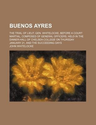 Buenos Ayres; The Trial of Lieut. Gen. Whitelocke, Before a Court Martial, Composed of General Officers, Held in the...