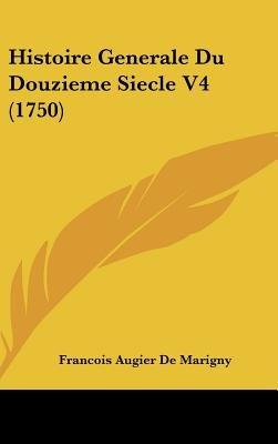 Histoire Generale Du Douzieme Siecle V4 (1750) (English, French, Hardcover): Francois Augier De Marigny