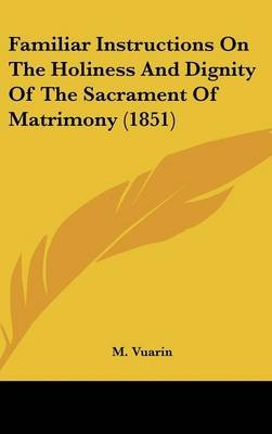 Familiar Instructions on the Holiness and Dignity of the Sacrament of Matrimony (1851) (Hardcover): M. Vuarin