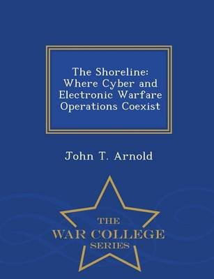 The Shoreline - Where Cyber and Electronic Warfare Operations Coexist - War College Series (Paperback): John T. Arnold