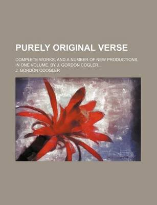 Purely Original Verse; Complete Works, and a Number of New Productions, in One Volume. by J. Gordon Cogler (Paperback): J....