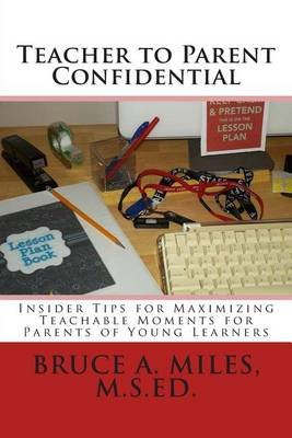 Teacher to Parent Confidential - Insider Tips for Maximizing Teachable Moments for Parents of Young Learners (Paperback): Bruce...
