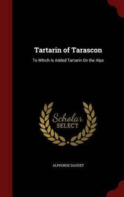 Tartarin of Tarascon - To Which Is Added Tartarin on the Alps (Hardcover): Alphonse Daudet