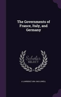 The Governments of France, Italy, and Germany (Hardcover): A Lawrence 1856-1943 Lowell