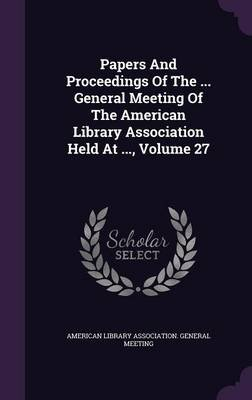 Papers and Proceedings of the ... General Meeting of the American Library Association Held at ..., Volume 27 (Hardcover):...