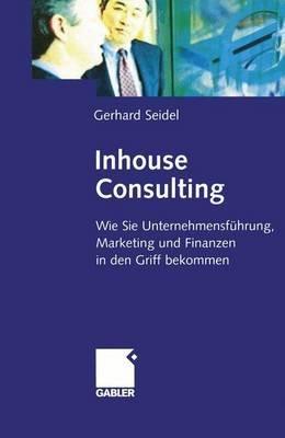 Inhouse Consulting - Wie Sie Unternehmensfuhrung, Marketing Und Finanzen in Den Griff Bekommen (German, Hardcover): Gerhard...