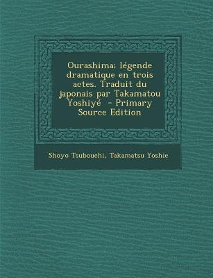 Ourashima; Legende Dramatique En Trois Actes. Traduit Du Japonais Par Takamatou Yoshiye (Primary Source) (English, French,...