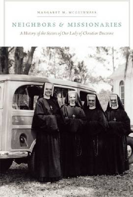 Neighbors and Missionaries - A History of the Sisters of Our Lady of Christian Doctrine (Hardcover): Margaret M McGuinness