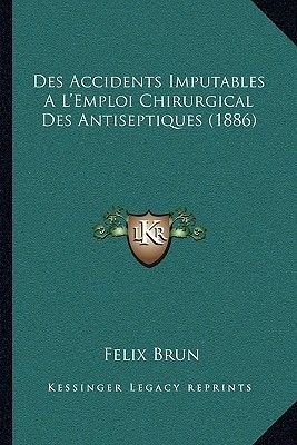 Des Accidents Imputables A L'Emploi Chirurgical Des Antiseptiques (1886) (French, Paperback): Felix Brun