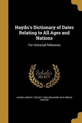 Haydn's Dictionary of Dates Relating to All Ages and Nations - For Universal Reference (Paperback): Joseph 1786 or 7-1856...