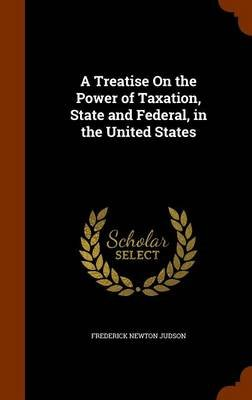 A Treatise on the Power of Taxation, State and Federal, in the United States (Hardcover): Frederick Newton Judson