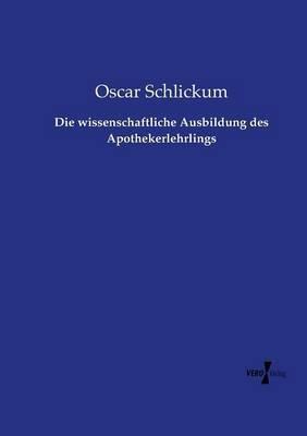 Die Wissenschaftliche Ausbildung Des Apothekerlehrlings (German, Paperback): Oscar Schlickum