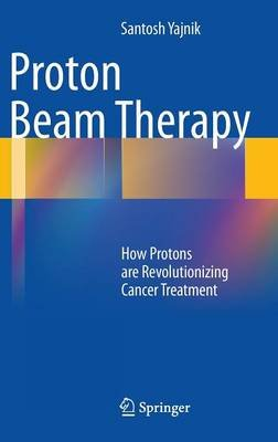 Proton Beam Therapy - How Protons are Revolutionizing Cancer Treatment (Hardcover, 2013 ed.): Santosh Yajnik