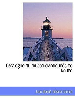 Catalogue Du Mus E D'Antiquit S de Rouen (English, French, Large print, Paperback, large type edition): Jean Benot Dsir...
