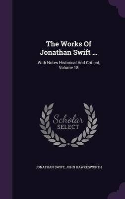 The Works of Jonathan Swift ... - With Notes Historical and Critical, Volume 18 (Hardcover): Jonathan Swift