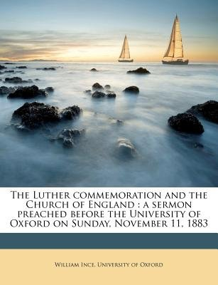 The Luther Commemoration and the Church of England - A Sermon Preached Before the University of Oxford on Sunday, November 11,...