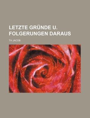 Letzte Grunde U. Folgerungen Daraus (English, German, Paperback): Th Jacob