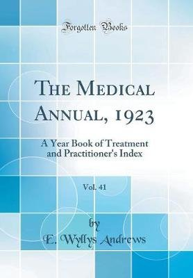 The Medical Annual, 1923, Vol. 41 - A Year Book of Treatment and Practitioner's Index (Classic Reprint) (Hardcover): E....