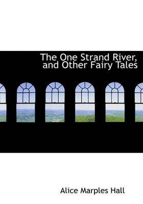 The One Strand River, and Other Fairy Tales (Hardcover): Alice Marples Hall