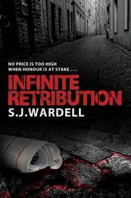 Infinite Retribution - No Price is Too High When Honour is at Stake (Paperback): S. J. Wardell