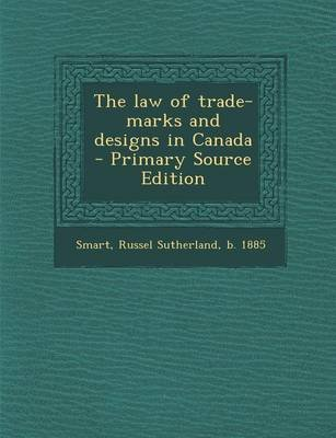 The Law of Trade-Marks and Designs in Canada - Primary Source Edition (Paperback): Russel Sutherland Smart