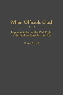 When Officials Clash - Implementation of the Civil Rights of Institutionalized Persons Act (Hardcover, New): Karen E. Holt