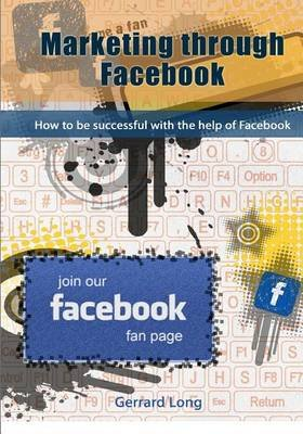 Marketing Through Facebook - How to Be Successful with the Help of Facebook (Paperback): Gerrard Long