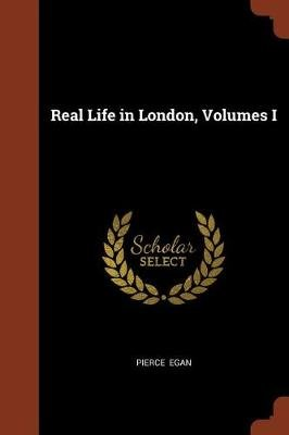 Real Life in London, Volumes I (Paperback): Pierce Egan