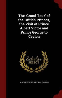 The 'Grand Tour' of the British Princes, the Visit of Prince Albert Victor and Prince George to Ceylon (Hardcover):...