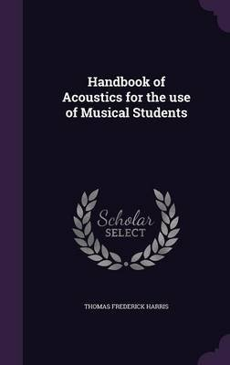 Handbook of Acoustics for the Use of Musical Students (Hardcover): Thomas Frederick Harris