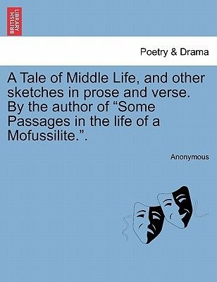 A Tale of Middle Life, and Other Sketches in Prose and Verse. by the Author of Some Passages in the Life of a Mofussilite.....