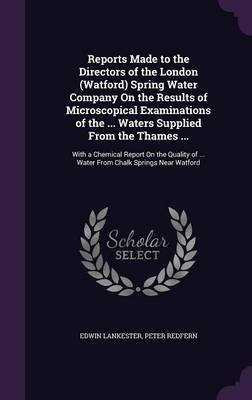 Reports Made to the Directors of the London (Watford) Spring Water Company on the Results of Microscopical Examinations of the...